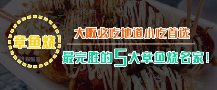 大阪必吃地道小吃首选,最完胜的5大章鱼烧名家!
